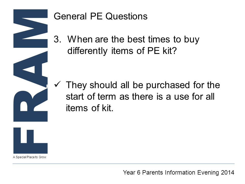FRAM A Special Place to Grow Secretary To GT Reintegration Coordinator Year 6 Parents Information Evening 2014 General PE Questions 3.When are the best times to buy differently items of PE kit.