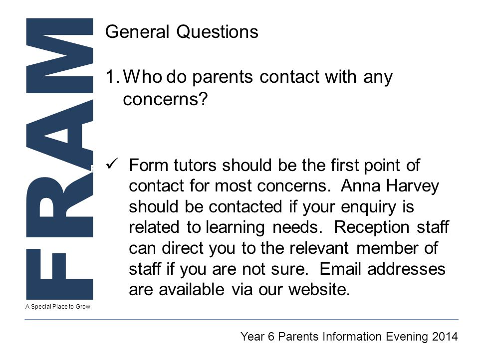 FRAM A Special Place to Grow Secretary To GT Reintegration Coordinator Year 6 Parents Information Evening 2014 General Questions 1.Who do parents contact with any concerns.