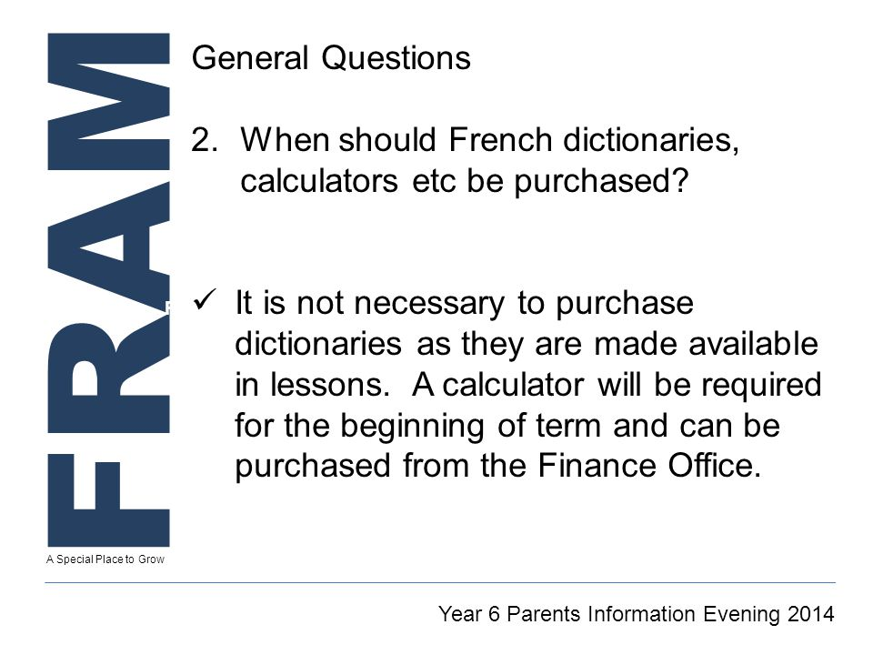 FRAM A Special Place to Grow Secretary To GT Reintegration Coordinator Year 6 Parents Information Evening 2014 General Questions 2.When should French dictionaries, calculators etc be purchased.