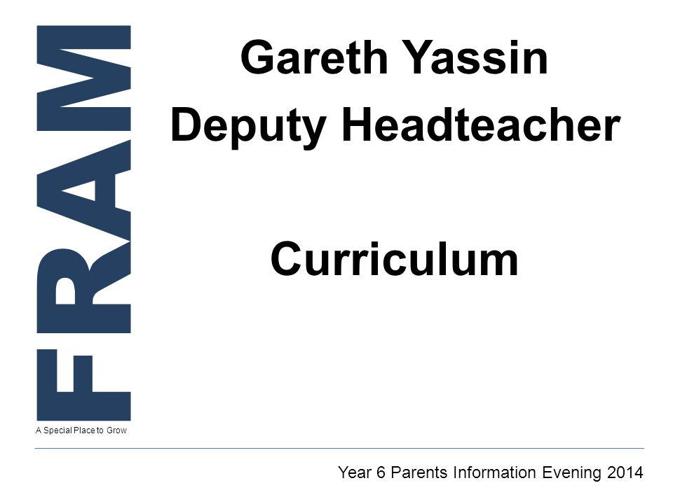 FRAM A Special Place to Grow Gareth Yassin Deputy Headteacher Curriculum Year 6 Parents Information Evening 2014