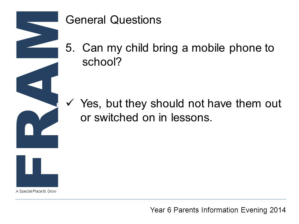 FRAM A Special Place to Grow Secretary To GT Reintegration Coordinator Year 6 Parents Information Evening 2014 General Questions 5.Can my child bring a mobile phone to school.