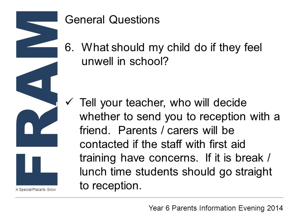 FRAM A Special Place to Grow Secretary To GT Reintegration Coordinator Year 6 Parents Information Evening 2014 General Questions 6.What should my child do if they feel unwell in school.