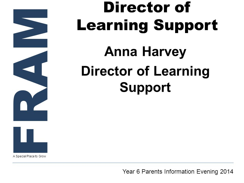 FRAM A Special Place to Grow Director of Learning Support Anna Harvey Director of Learning Support Year 6 Parents Information Evening 2014