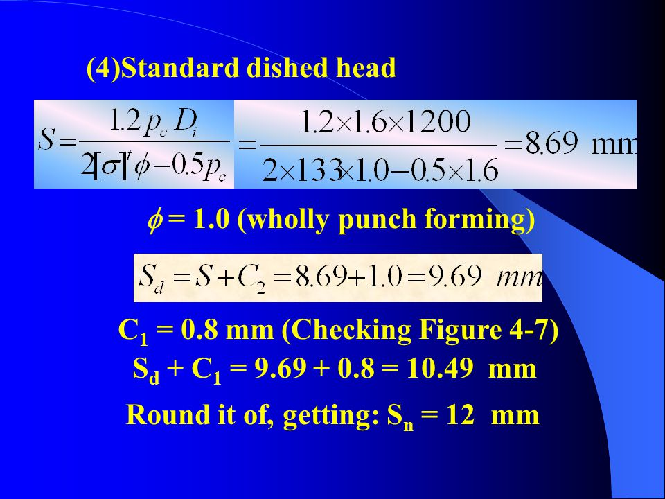 (3)Standard elliptical head C 1 = 0.8 mm (Checking Figure 4-7) S d + C 1 = 8.24 + 0.8 = 9.04 mm Round it of, getting: S n = 10 mm  = 1.0 (wholly punc