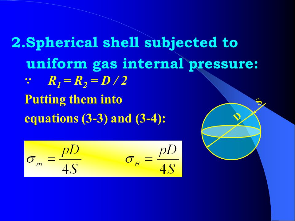 1.Cylindrate shell subjected to uniform gas internal pressure: ∵ R 1 = ∞ R 2 = D / 2 Putting them into the previous equations: s D p