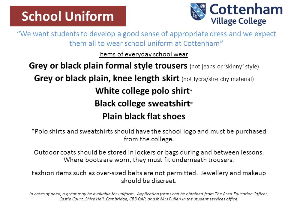 We want students to develop a good sense of appropriate dress and we expect them all to wear school uniform at Cottenham School Uniform Items of everyday school wear Grey or black plain formal style trousers (not jeans or 'skinny' style) Grey or black plain, knee length skirt (not lycra/stretchy material) White college polo shirt * Black college sweatshirt * Plain black flat shoes *Polo shirts and sweatshirts should have the school logo and must be purchased from the college.