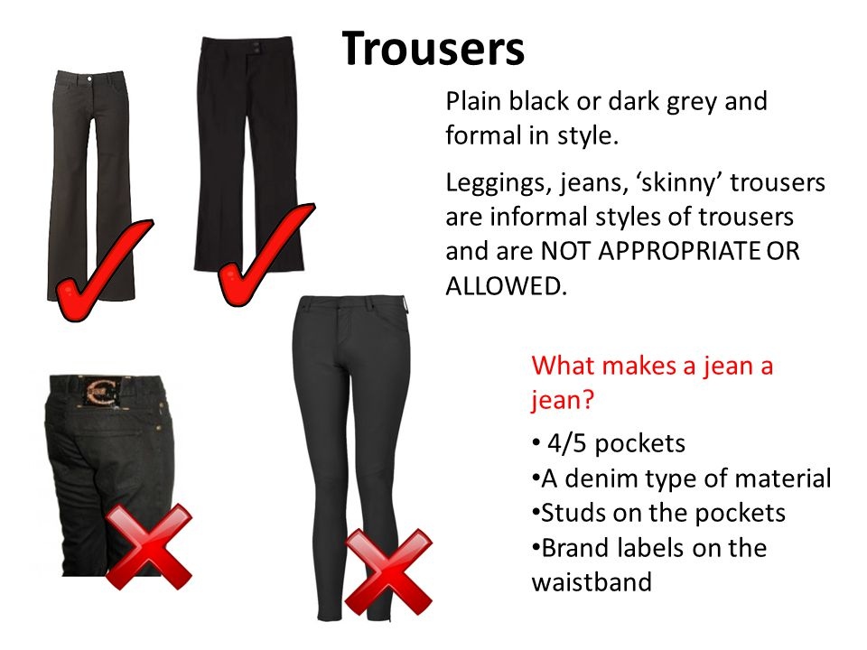 Trousers Plain black or dark grey and formal in style.