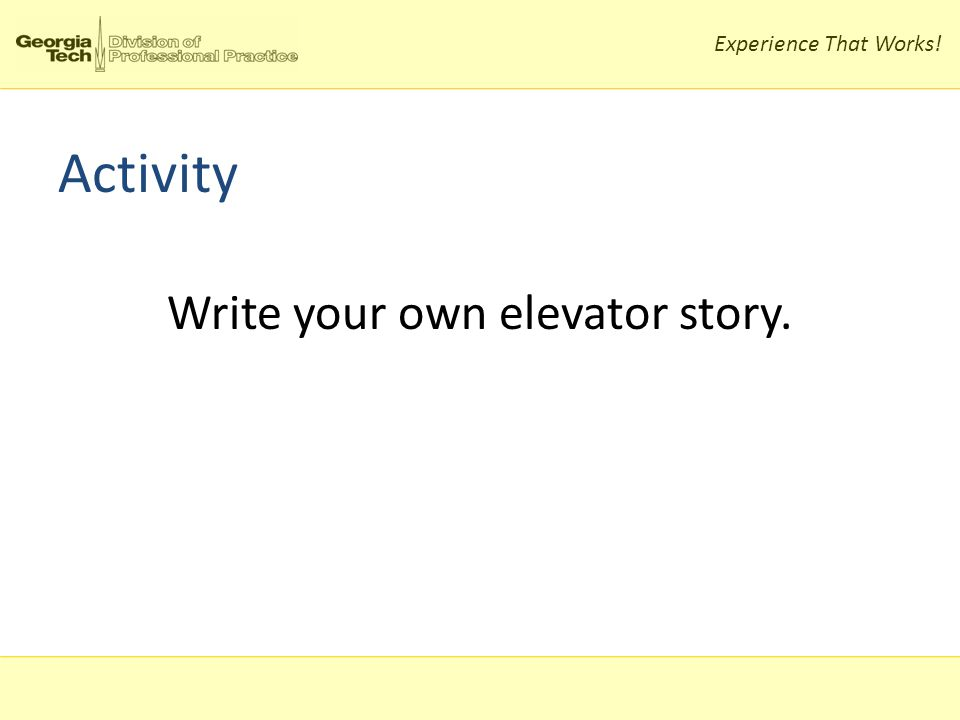 Experience That Works! Activity Write your own elevator story.