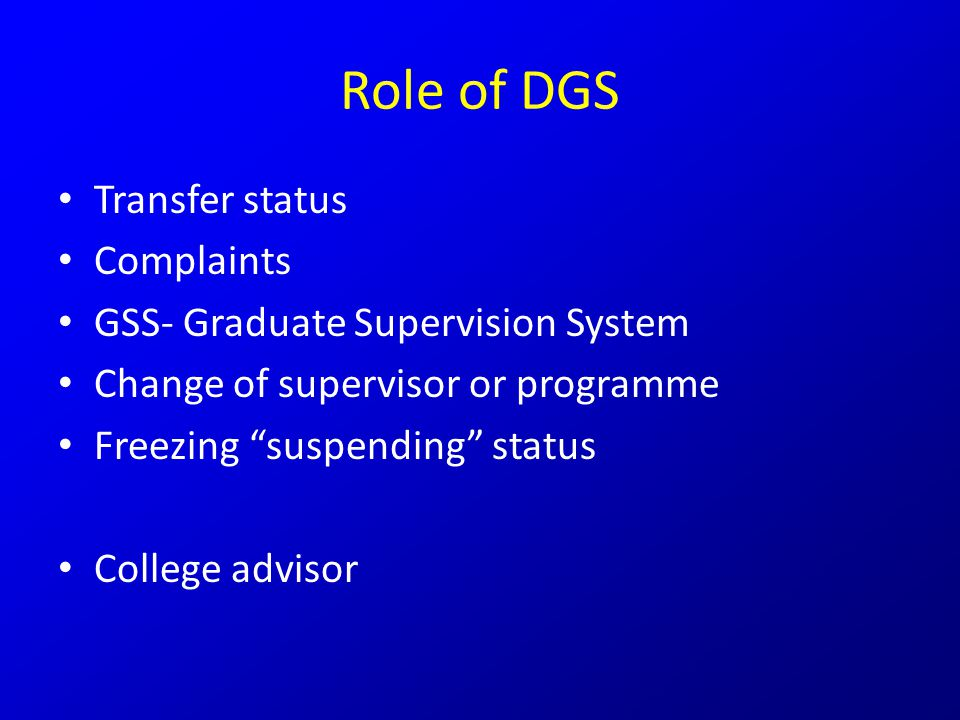 Role of DGS Transfer status Complaints GSS- Graduate Supervision System Change of supervisor or programme Freezing suspending status College advisor