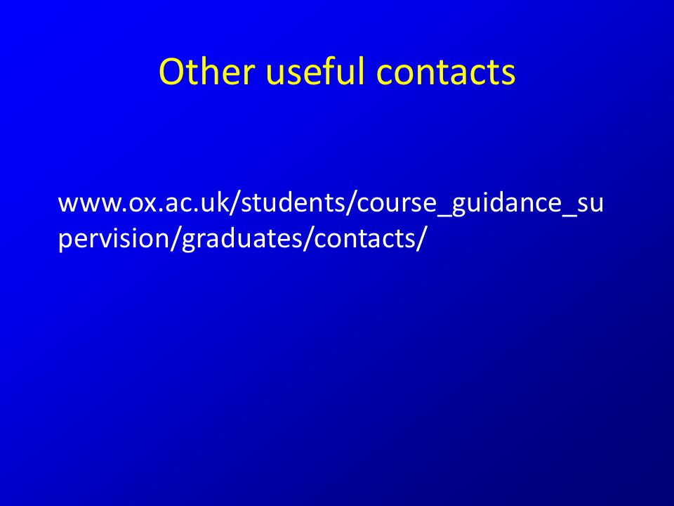 Other useful contacts www.ox.ac.uk/students/course_guidance_su pervision/graduates/contacts/