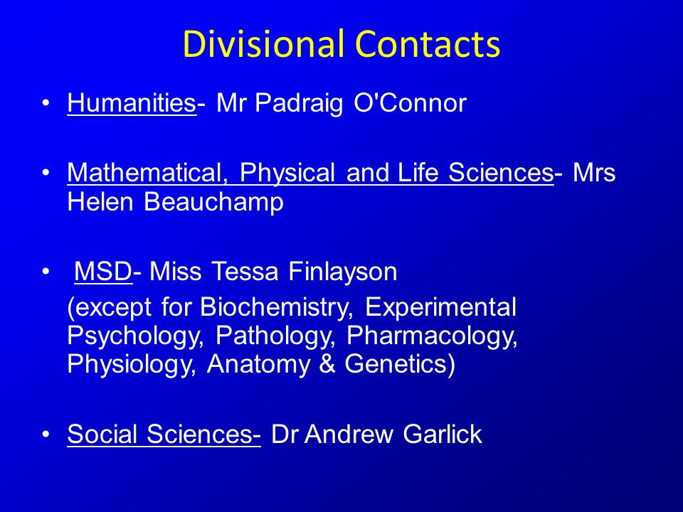 Divisional Contacts Humanities- Mr Padraig O Connor Mathematical, Physical and Life Sciences- Mrs Helen Beauchamp MSD- Miss Tessa Finlayson (except for Biochemistry, Experimental Psychology, Pathology, Pharmacology, Physiology, Anatomy & Genetics) Social Sciences- Dr Andrew Garlick