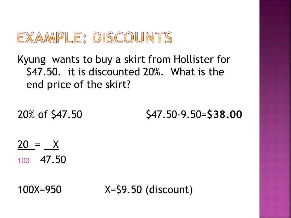 Kyung wants to buy a skirt from Hollister for $47.50. it is discounted 20%. What is the end price of the skirt? 20% of $47.50 $47.50-9.50=$38.00 20 =