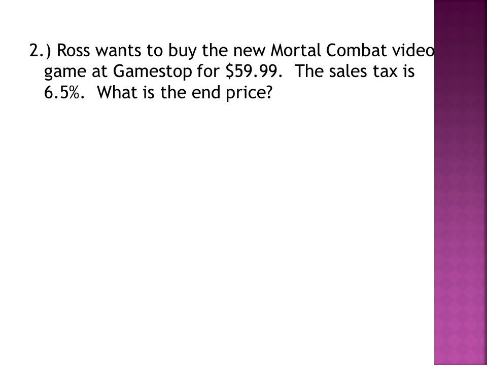2.) Ross wants to buy the new Mortal Combat video game at Gamestop for $59.99. The sales tax is 6.5%. What is the end price?