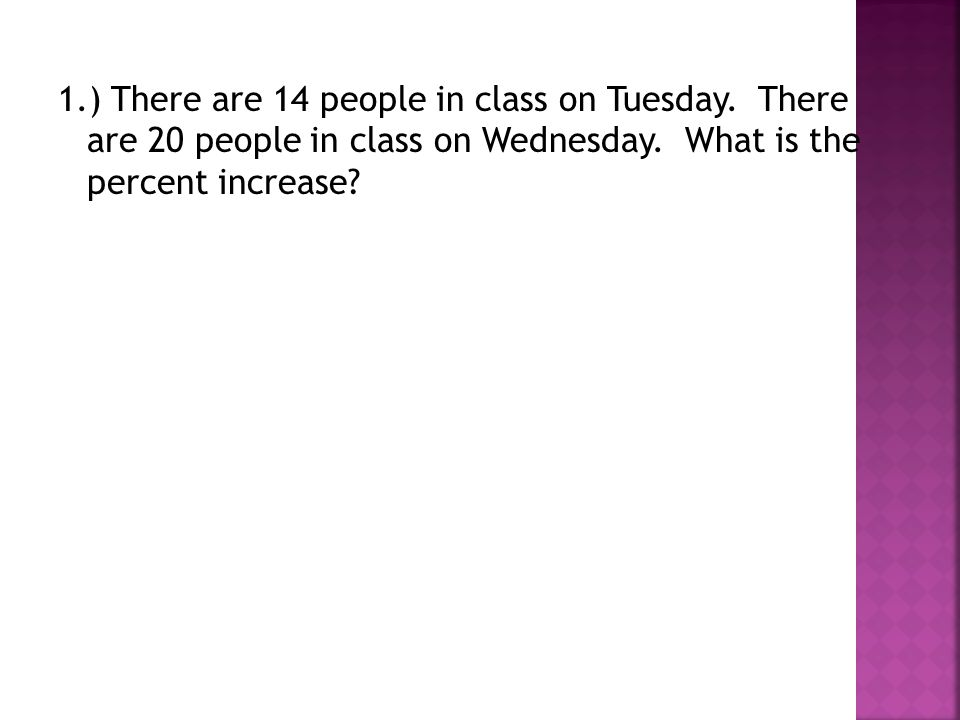 1.) There are 14 people in class on Tuesday. There are 20 people in class on Wednesday. What is the percent increase?