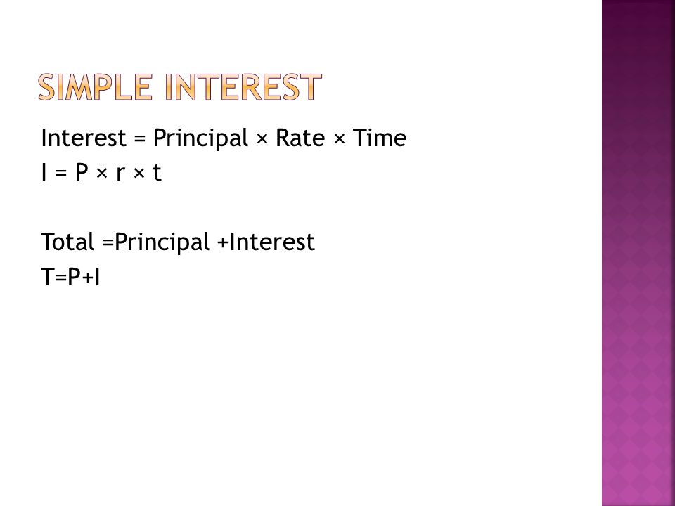Interest = Principal × Rate × Time I = P × r × t Total =Principal +Interest T=P+I