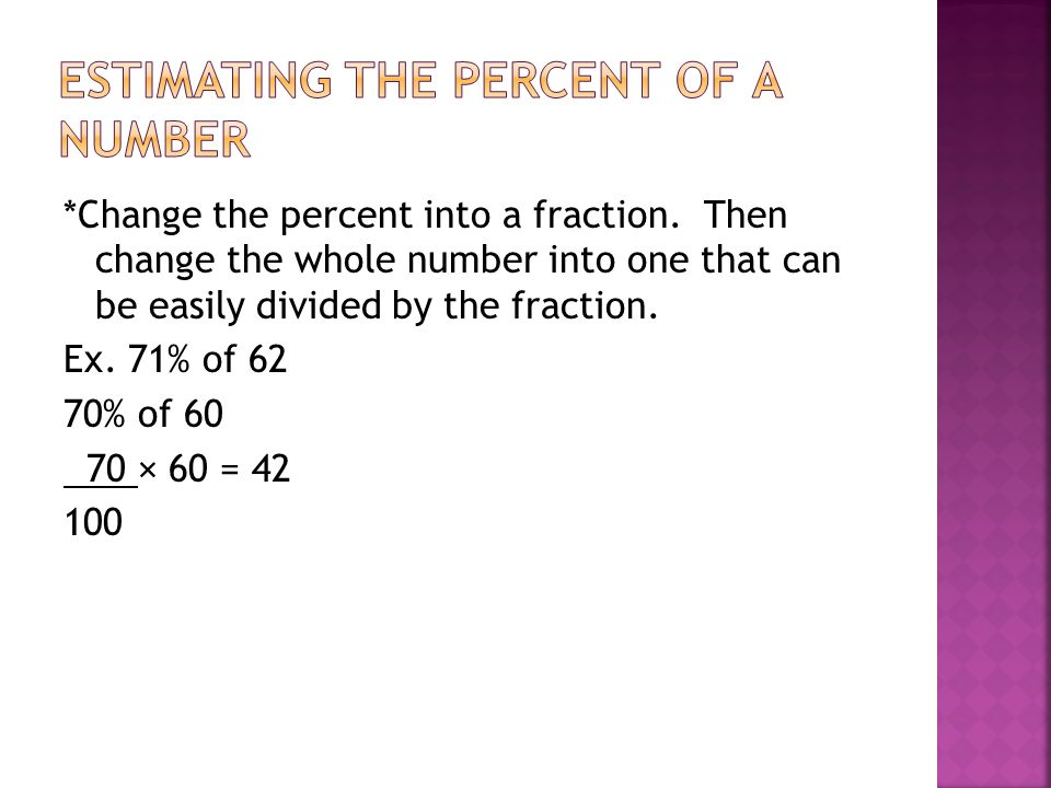*Change the percent into a fraction. Then change the whole number into one that can be easily divided by the fraction. Ex. 71% of 62 70% of 60 70 × 60