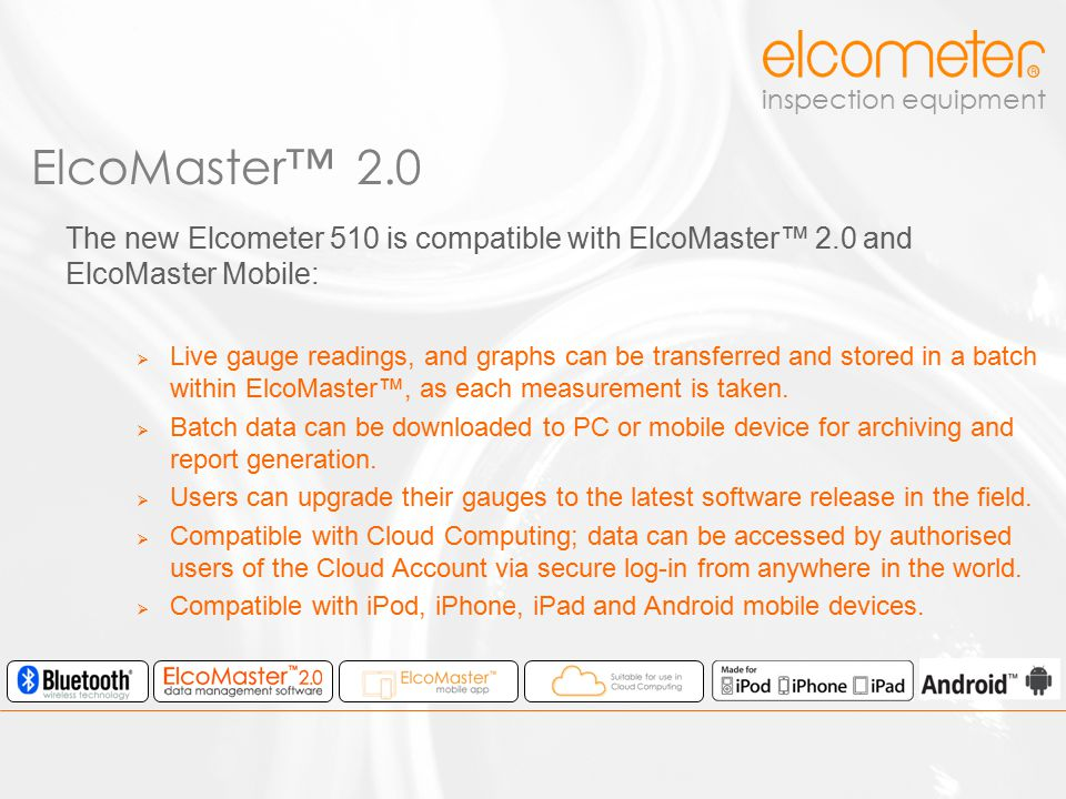 inspection equipment The new Elcometer 510 is compatible with ElcoMaster™ 2.0 and ElcoMaster Mobile:  Live gauge readings, and graphs can be transfer