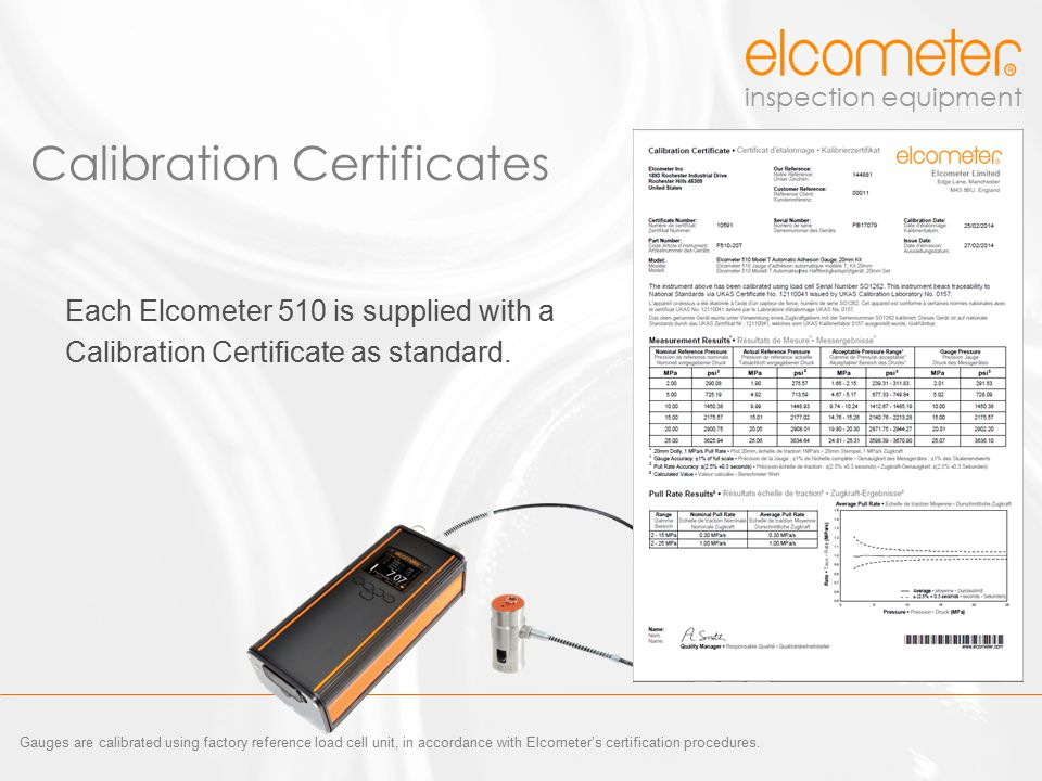 inspection equipment Each Elcometer 510 is supplied with a Calibration Certificate as standard. Calibration Certificates Gauges are calibrated using f