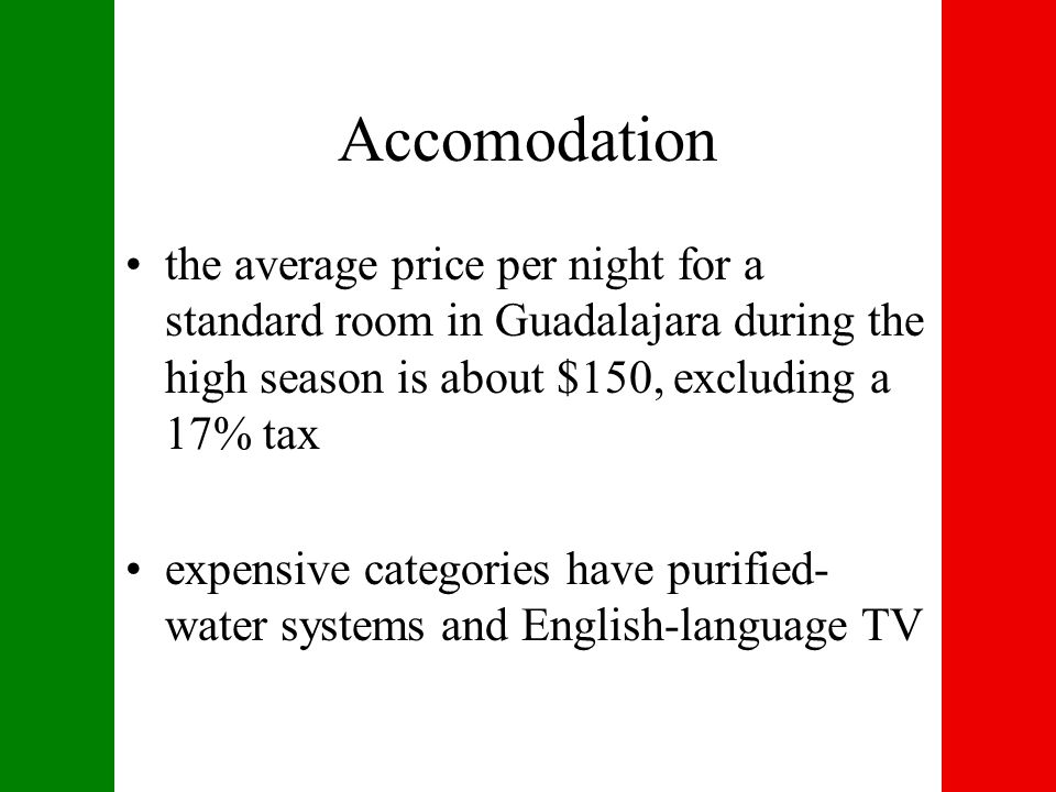 Accomodation the average price per night for a standard room in Guadalajara during the high season is about $150, excluding a 17% tax expensive categories have purified- water systems and English-language TV