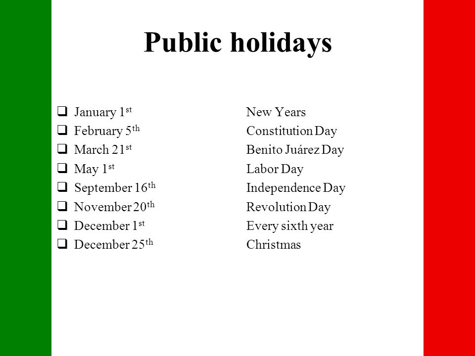 Public holidays  January 1 st New Years  February 5 th Constitution Day  March 21 st Benito Juárez Day  May 1 st Labor Day  September 16 th Independence Day  November 20 th Revolution Day  December 1 st Every sixth year  December 25 th Christmas