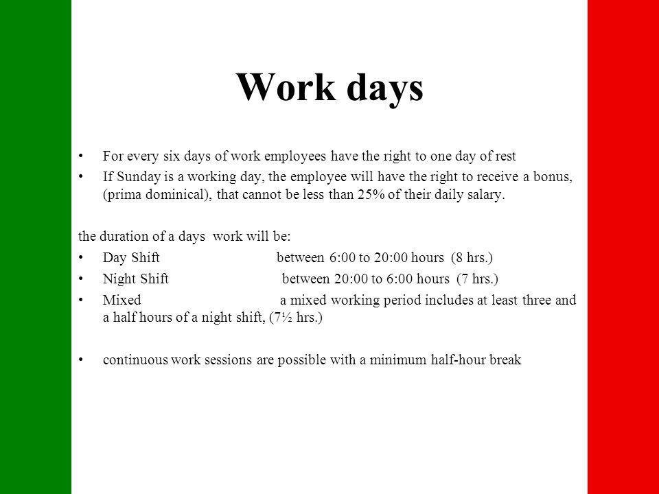 Work days For every six days of work employees have the right to one day of rest If Sunday is a working day, the employee will have the right to receive a bonus, (prima dominical), that cannot be less than 25% of their daily salary.