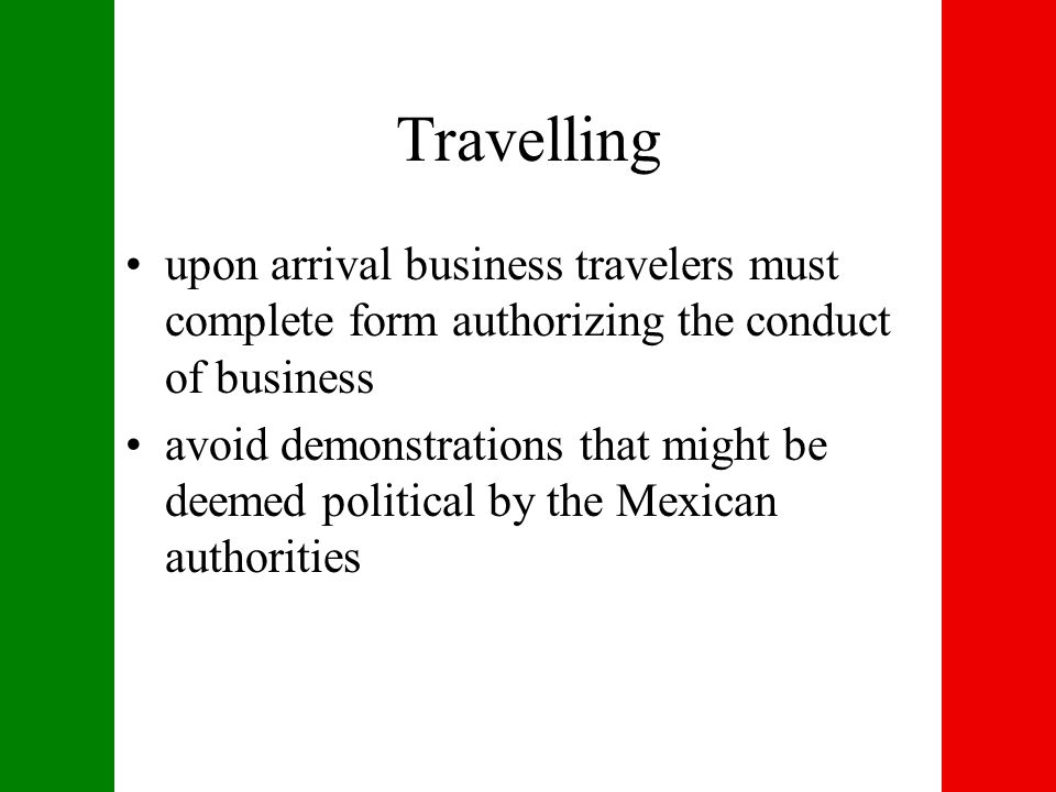 Travelling upon arrival business travelers must complete form authorizing the conduct of business avoid demonstrations that might be deemed political by the Mexican authorities