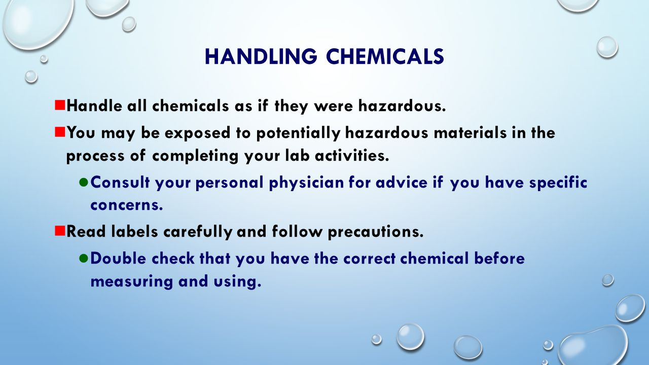 HANDLING CHEMICALS Handle all chemicals as if they were hazardous.