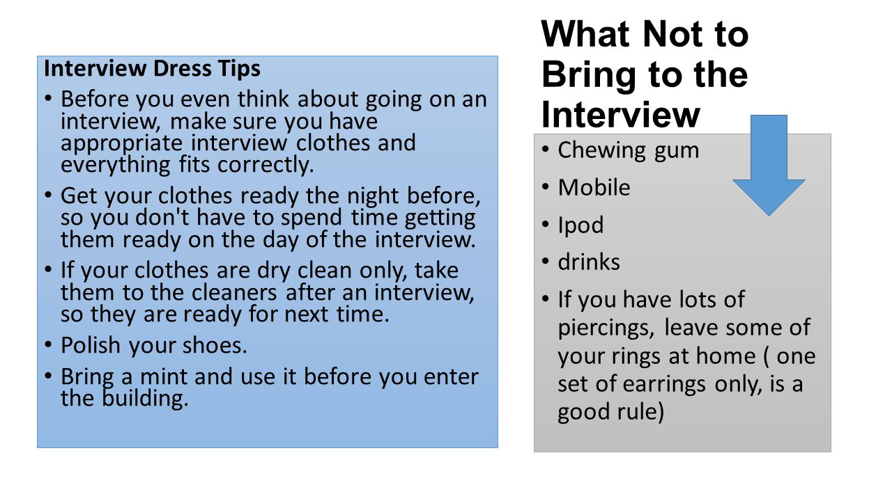 Interview Dress Tips Before you even think about going on an interview, make sure you have appropriate interview clothes and everything fits correctly.