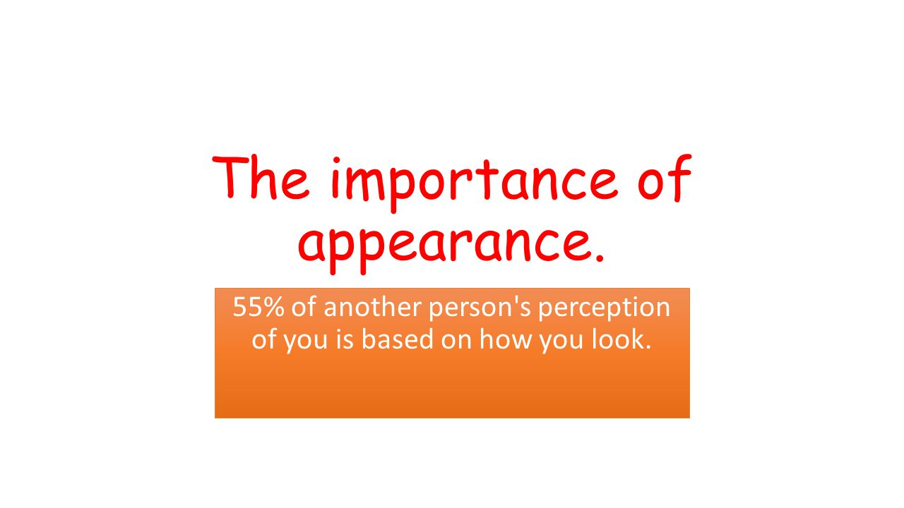 The importance of appearance. 55% of another person s perception of you is based on how you look.
