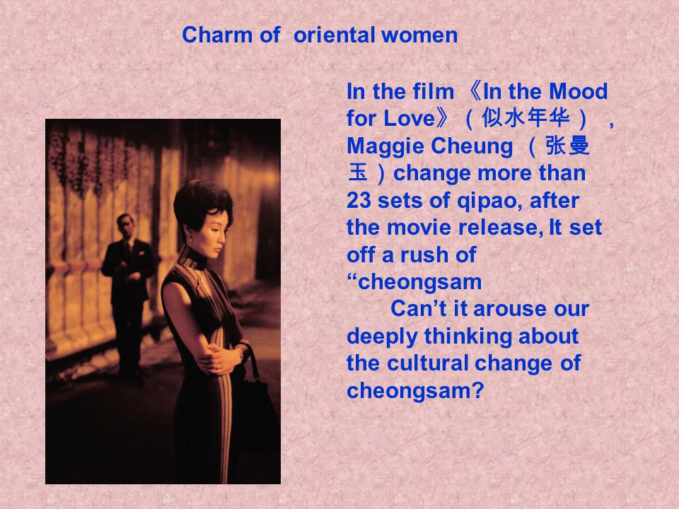 In the film 《 In the Mood for Love 》(似水年华) , Maggie Cheung (张曼 玉) change more than 23 sets of qipao, after the movie release, It set off a rush of cheongsam Can't it arouse our deeply thinking about the cultural change of cheongsam.