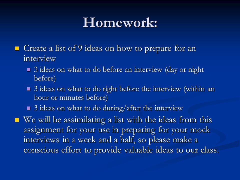 Homework: Create a list of 9 ideas on how to prepare for an interview Create a list of 9 ideas on how to prepare for an interview 3 ideas on what to d