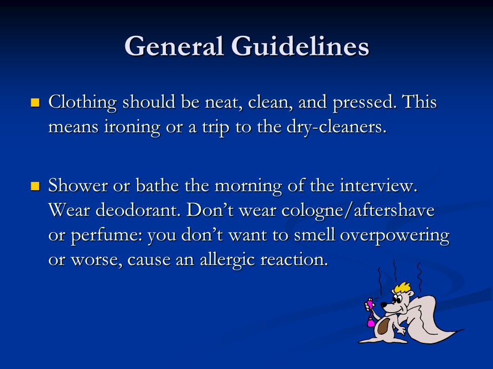 General Guidelines Clothing should be neat, clean, and pressed. This means ironing or a trip to the dry-cleaners. Clothing should be neat, clean, and