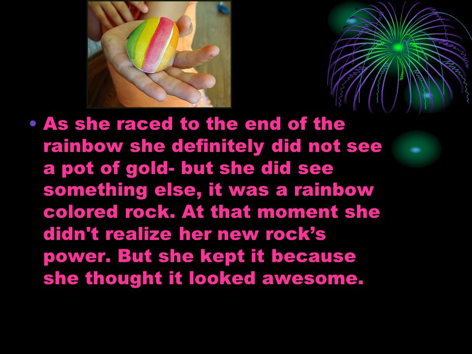 As she raced to the end of the rainbow she definitely did not see a pot of gold- but she did see something else, it was a rainbow colored rock. At tha