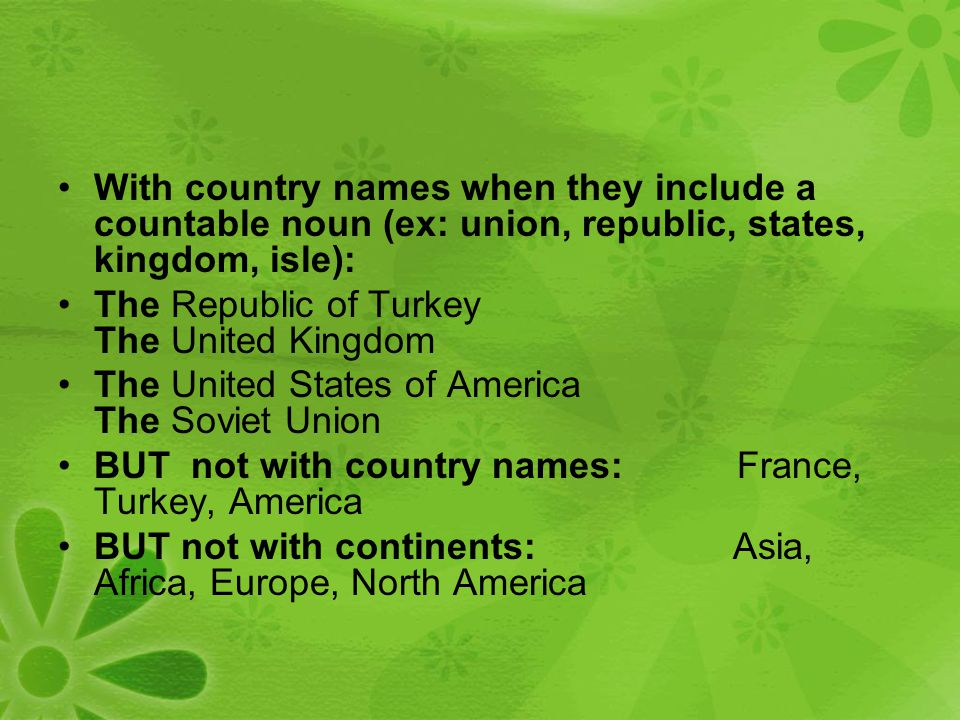 With country names when they include a countable noun (ex: union, republic, states, kingdom, isle): The Republic of Turkey The United Kingdom The United States of America The Soviet Union BUT not with country names: France, Turkey, America BUT not with continents: Asia, Africa, Europe, North America