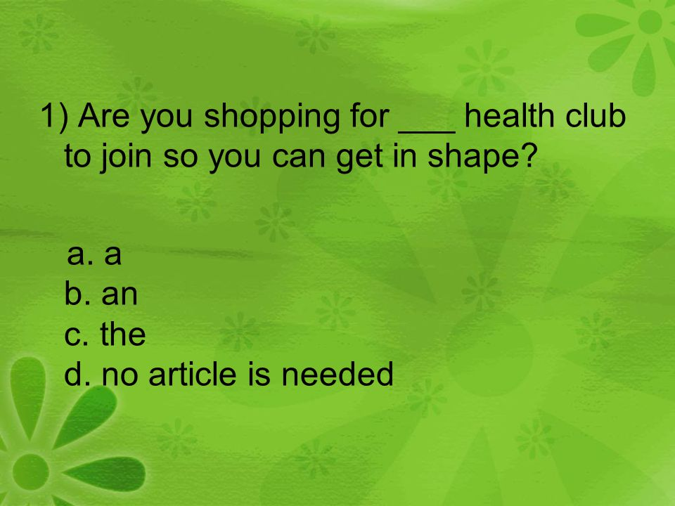 1) Are you shopping for ___ health club to join so you can get in shape? a. a b. an c. the d. no article is needed
