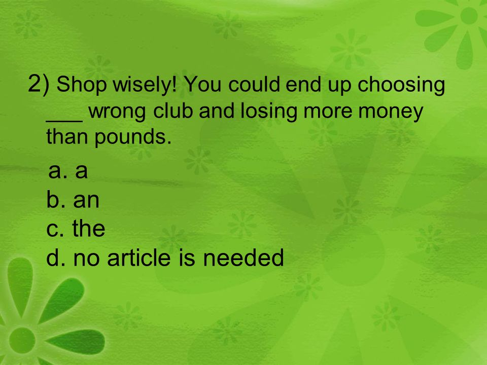 2) Shop wisely! You could end up choosing ___ wrong club and losing more money than pounds. a. a b. an c. the d. no article is needed