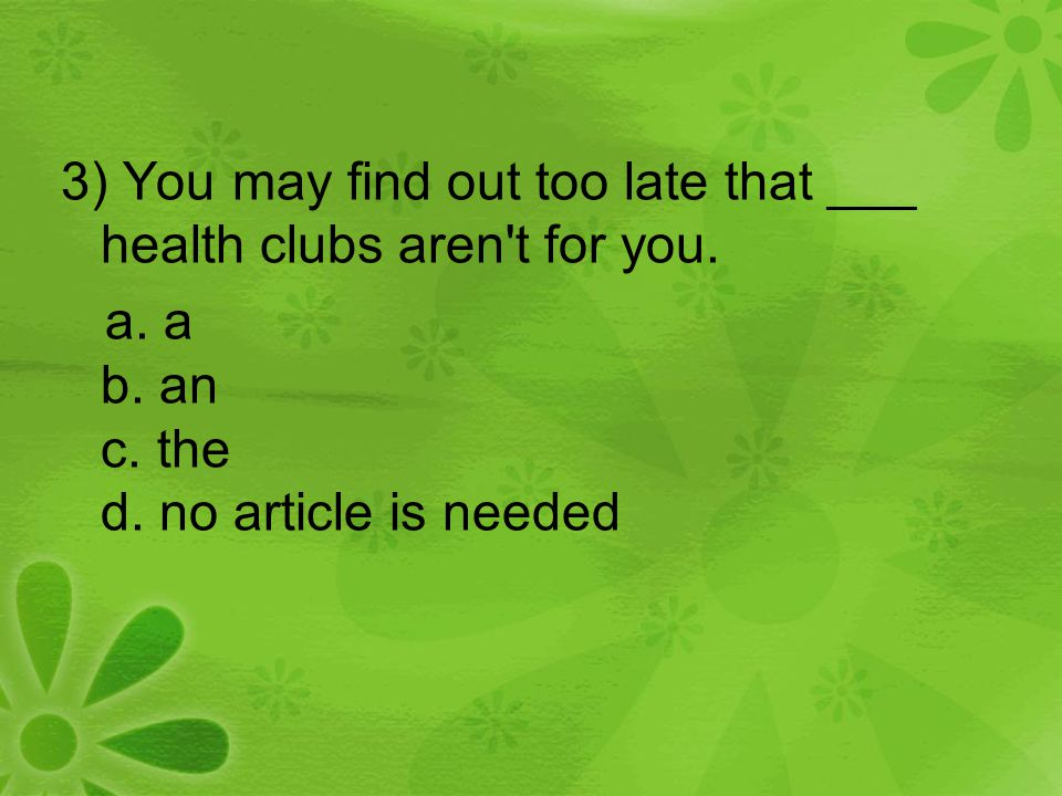 3) You may find out too late that ___ health clubs aren't for you. a. a b. an c. the d. no article is needed