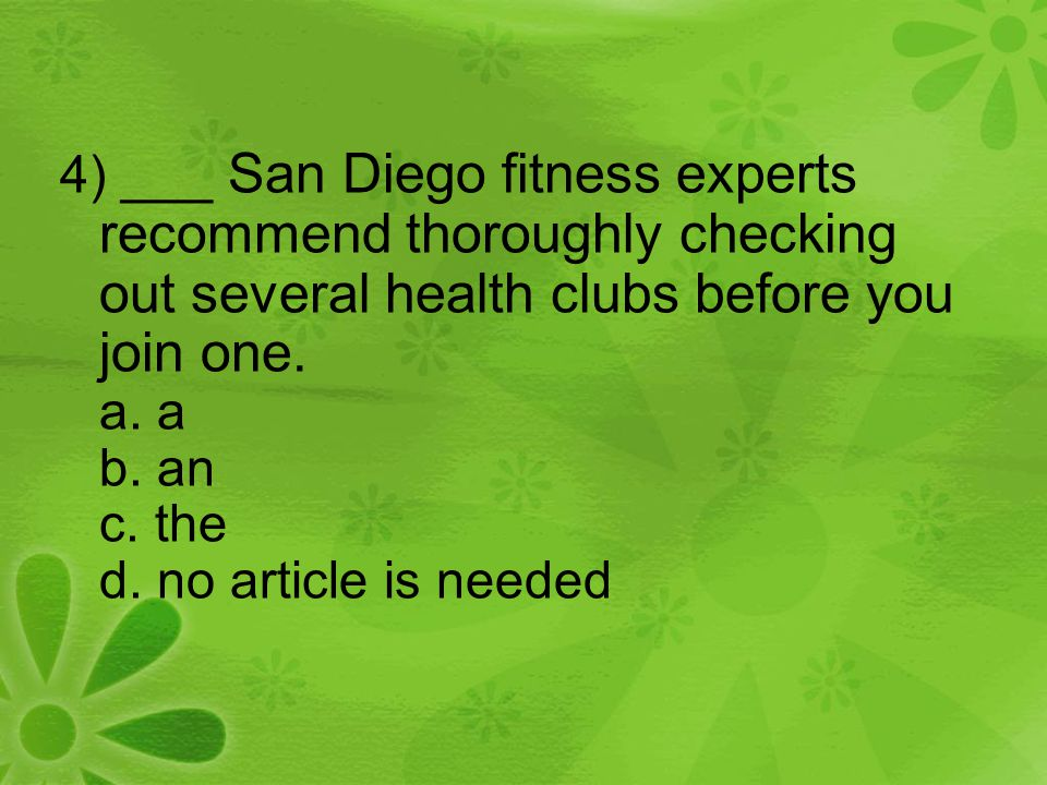 4) ___ San Diego fitness experts recommend thoroughly checking out several health clubs before you join one. a. a b. an c. the d. no article is needed