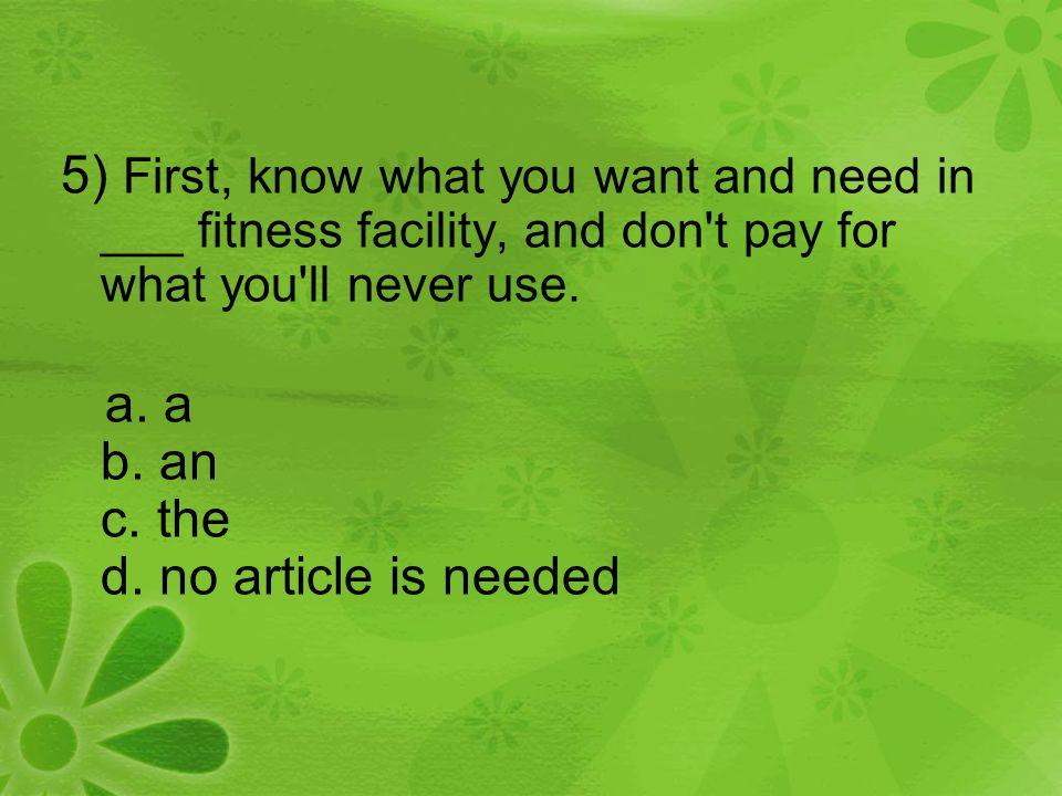 5) First, know what you want and need in ___ fitness facility, and don't pay for what you'll never use. a. a b. an c. the d. no article is needed