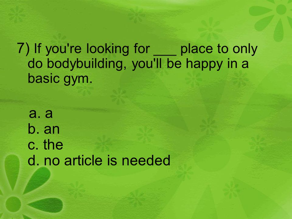 7) If you're looking for ___ place to only do bodybuilding, you'll be happy in a basic gym. a. a b. an c. the d. no article is needed