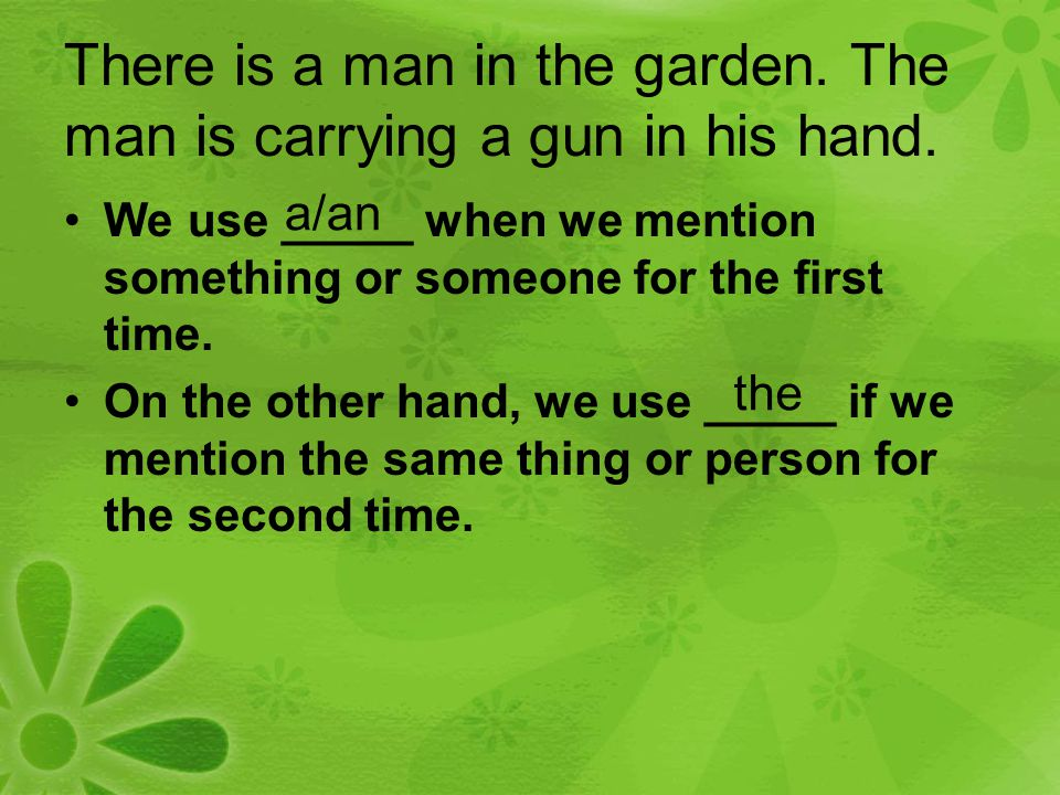 There is a man in the garden. The man is carrying a gun in his hand. We use _____ when we mention something or someone for the first time. On the othe