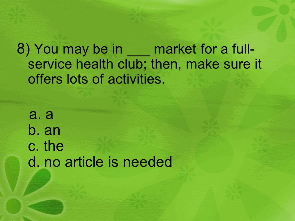 8) You may be in ___ market for a full- service health club; then, make sure it offers lots of activities. a. a b. an c. the d. no article is needed