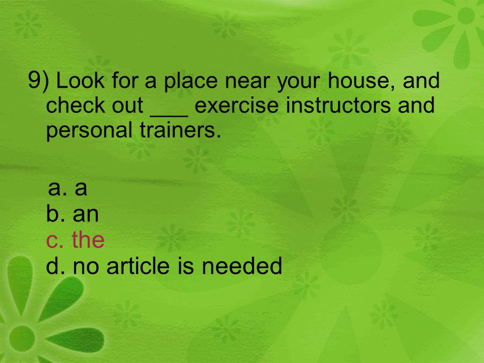 9) Look for a place near your house, and check out ___ exercise instructors and personal trainers. a. a b. an c. the d. no article is needed