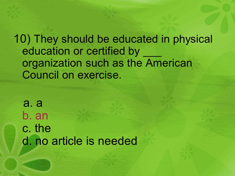10) They should be educated in physical education or certified by ___ organization such as the American Council on exercise. a. a b. an c. the d. no a