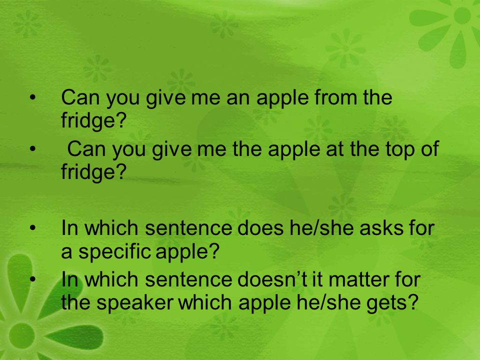 Can you give me an apple from the fridge? Can you give me the apple at the top of fridge? In which sentence does he/she asks for a specific apple? In