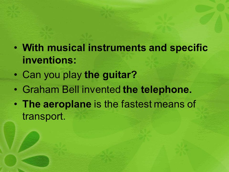 With musical instruments and specific inventions: Can you play the guitar? Graham Bell invented the telephone. The aeroplane is the fastest means of t