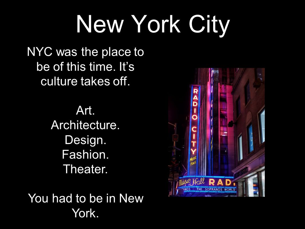 New York City NYC was the place to be of this time. It's culture takes off. Art. Architecture. Design. Fashion. Theater. You had to be in New York.