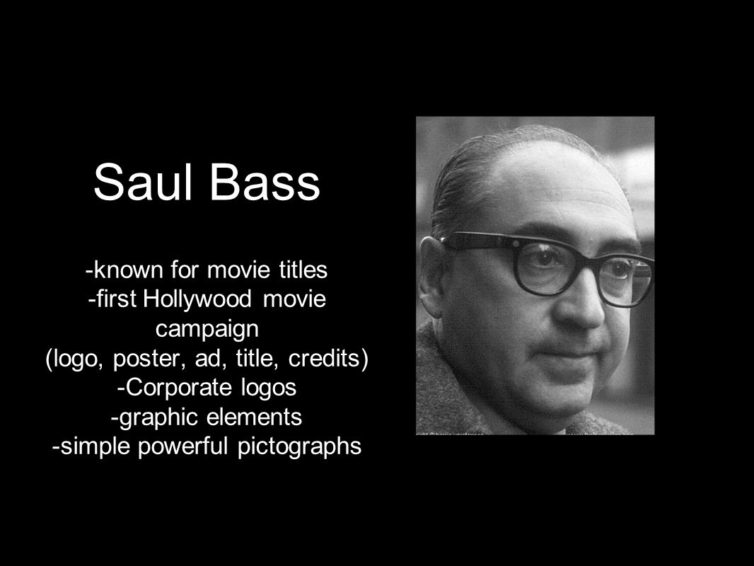 Saul Bass -known for movie titles -first Hollywood movie campaign (logo, poster, ad, title, credits) -Corporate logos -graphic elements -simple powerf