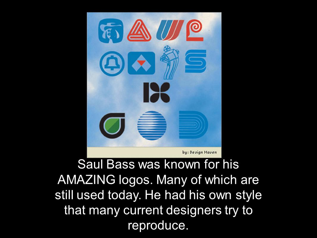 Saul Bass was known for his AMAZING logos. Many of which are still used today. He had his own style that many current designers try to reproduce.