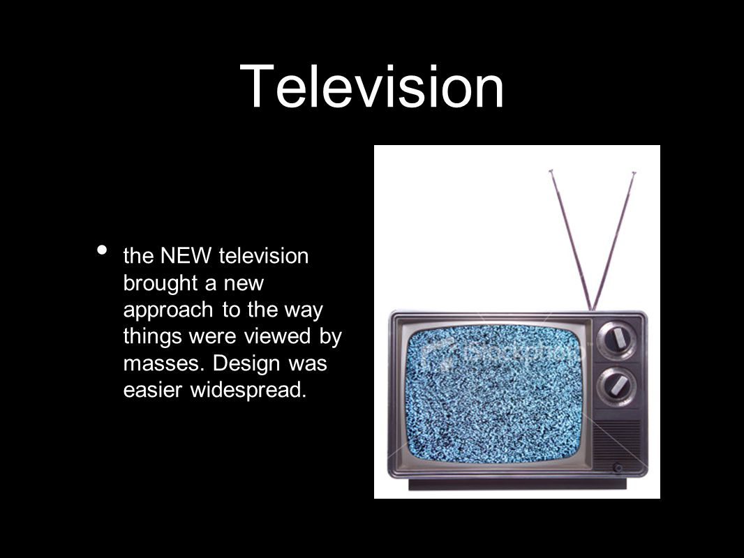 Television the NEW television brought a new approach to the way things were viewed by masses. Design was easier widespread.